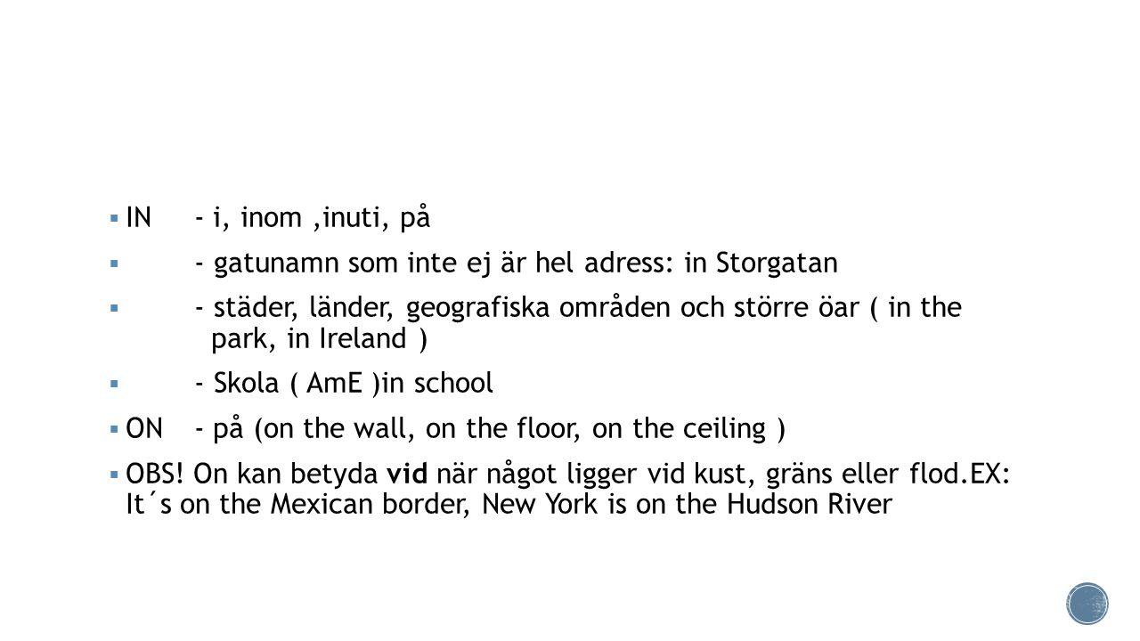  IN - i, inom,inuti, på  - gatunamn som inte ej är hel adress: in Storgatan  - städer, länder, geografiska områden och större öar ( in the park, in Ireland )  - Skola ( AmE )in school  ON- på (on the wall, on the floor, on the ceiling )  OBS.