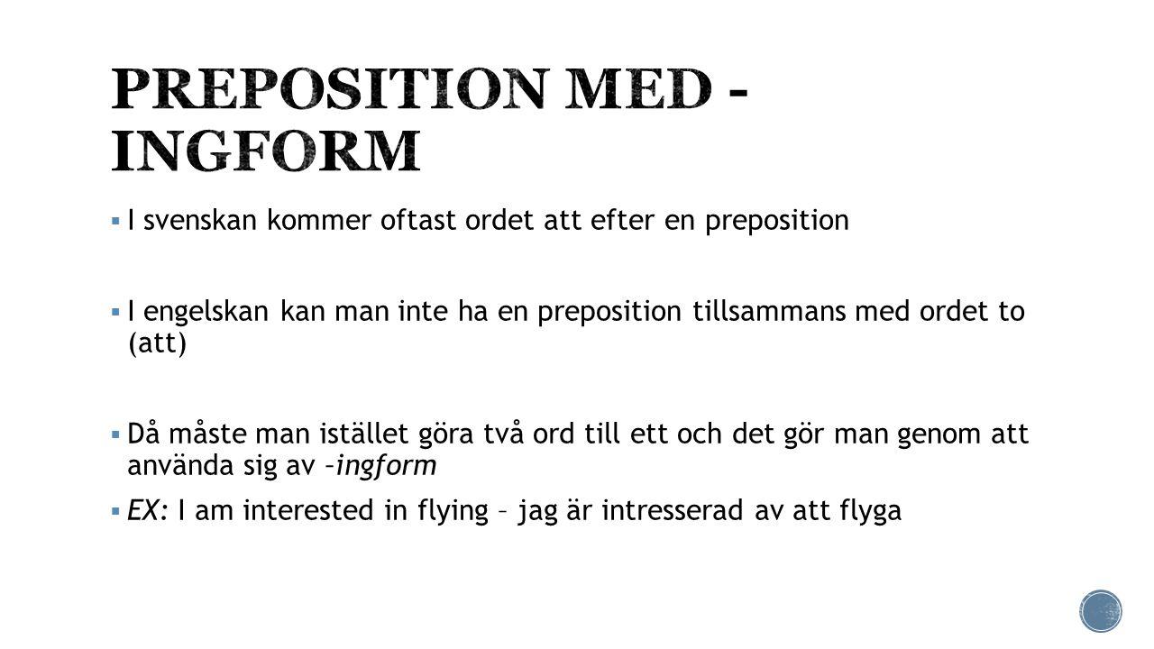  I svenskan kommer oftast ordet att efter en preposition  I engelskan kan man inte ha en preposition tillsammans med ordet to (att)  Då måste man istället göra två ord till ett och det gör man genom att använda sig av –ingform  EX: I am interested in flying – jag är intresserad av att flyga