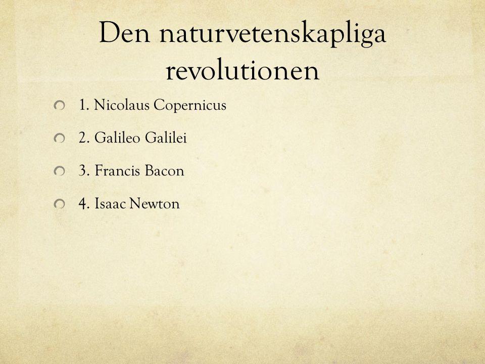 Den naturvetenskapliga revolutionen 1. Nicolaus Copernicus 2. Galileo Galilei 3. Francis Bacon 4. Isaac Newton