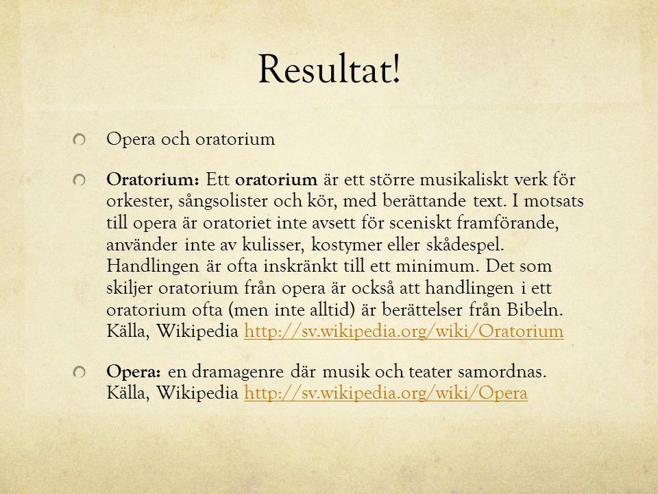Resultat! Opera och oratorium Oratorium: Ett oratorium är ett större musikaliskt verk för orkester, sångsolister och kör, med berättande text. I motsa