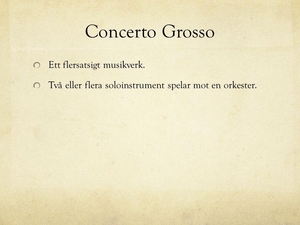 Concerto Grosso Ett flersatsigt musikverk. Två eller flera soloinstrument spelar mot en orkester.