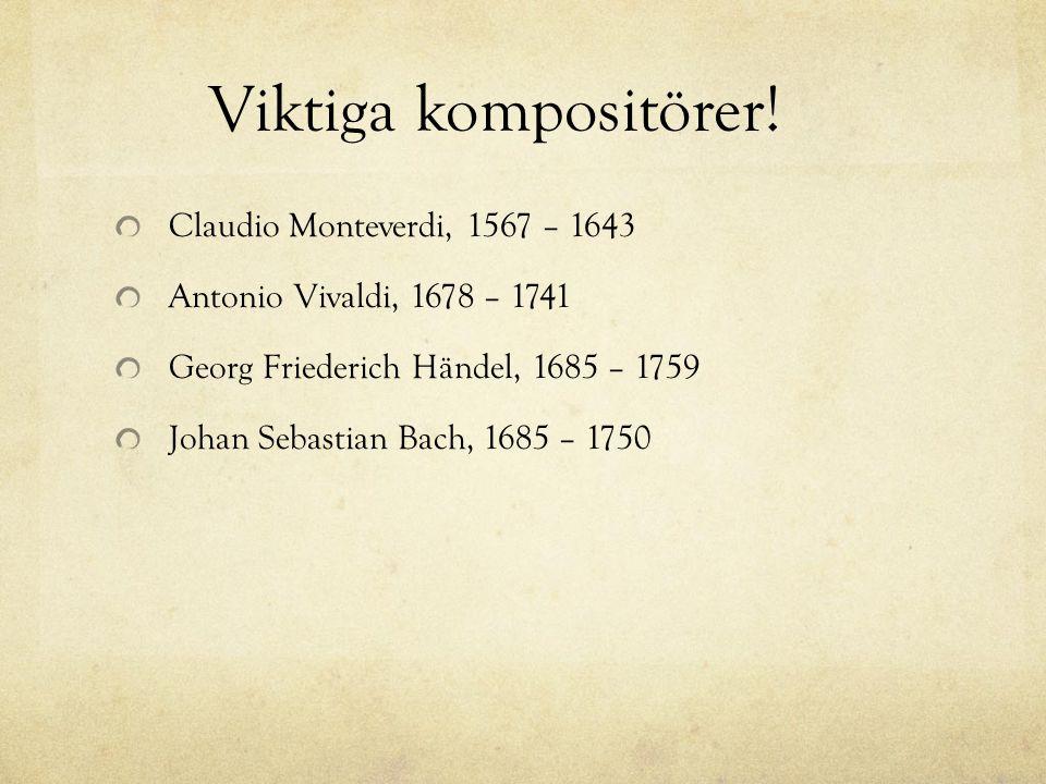 Viktiga kompositörer! Claudio Monteverdi, 1567 – 1643 Antonio Vivaldi, 1678 – 1741 Georg Friederich Händel, 1685 – 1759 Johan Sebastian Bach, 1685 – 1