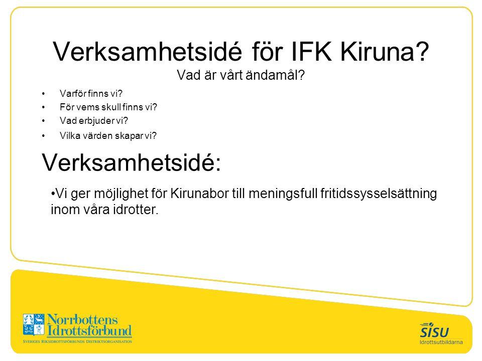 Verksamhetsidé för IFK Kiruna? Vad är vårt ändamål? Varför finns vi? För vems skull finns vi? Vad erbjuder vi? Vilka värden skapar vi? Verksamhetsidé: