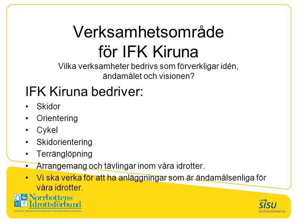 Verksamhetsområde för IFK Kiruna Vilka verksamheter bedrivs som förverkligar idén, ändamålet och visionen? IFK Kiruna bedriver: Skidor Orientering Cyk