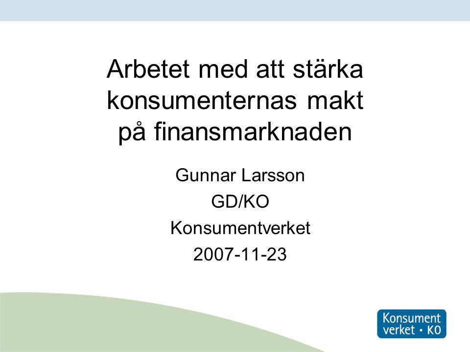 Arbetet med att stärka konsumenternas makt på finansmarknaden Gunnar Larsson GD/KO Konsumentverket 2007-11-23