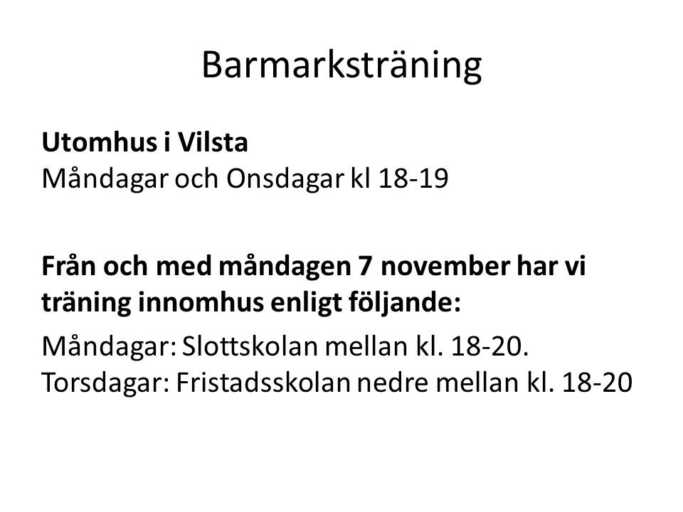 Barmarksträning Utomhus i Vilsta Måndagar och Onsdagar kl 18-19 Från och med måndagen 7 november har vi träning innomhus enligt följande: Måndagar: Slottskolan mellan kl.