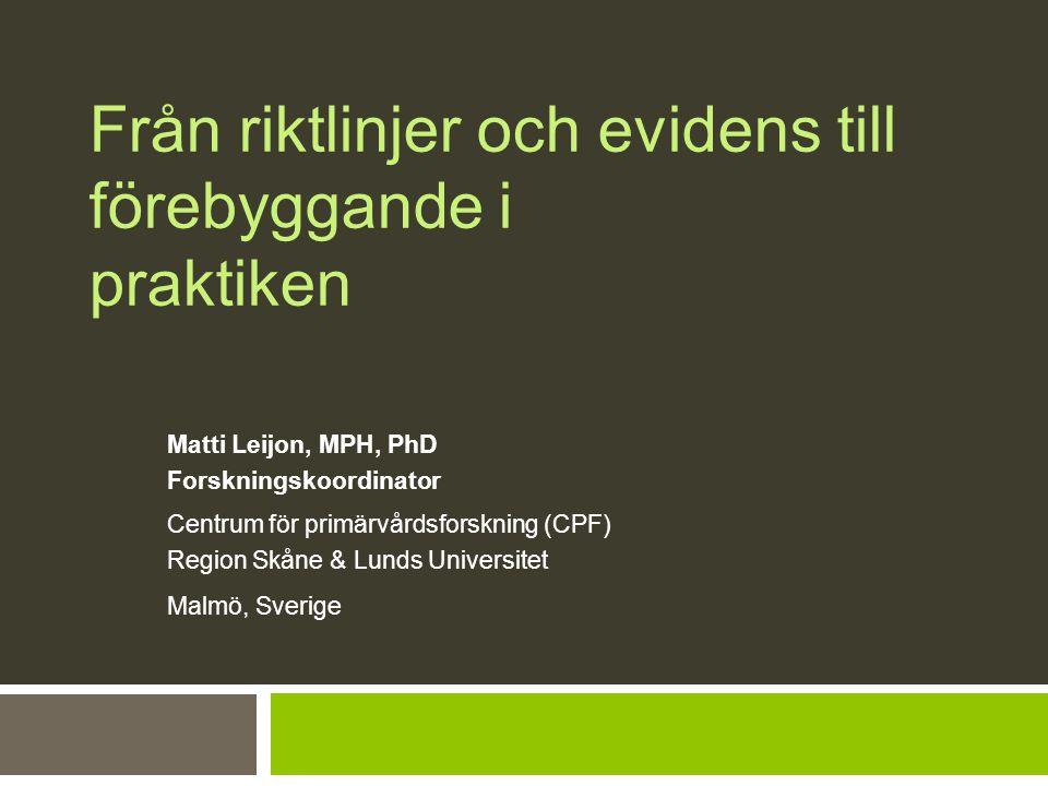 Från riktlinjer och evidens till förebyggande i praktiken Matti Leijon, MPH, PhD Forskningskoordinator Centrum för primärvårdsforskning (CPF) Region Skåne & Lunds Universitet Malmö, Sverige