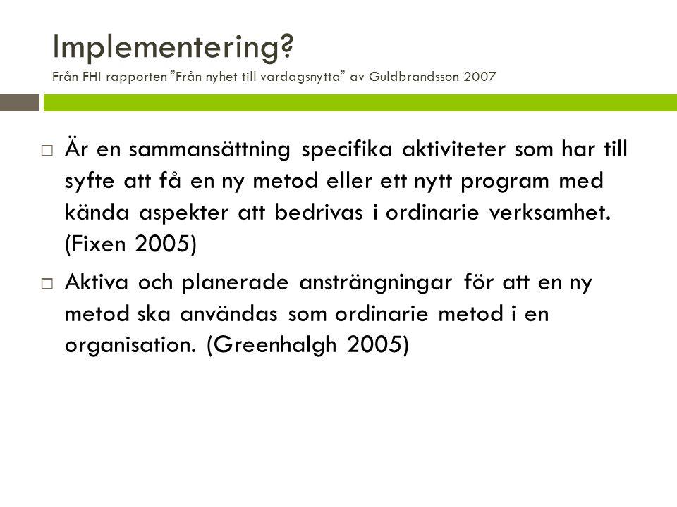 """Implementering? Från FHI rapporten """"Från nyhet till vardagsnytta"""" av Guldbrandsson 2007  Är en sammansättning specifika aktiviteter som har till syft"""