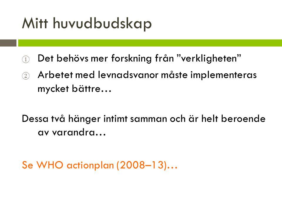 Mitt huvudbudskap ① Det behövs mer forskning från verkligheten ② Arbetet med levnadsvanor måste implementeras mycket bättre… Dessa två hänger intimt samman och är helt beroende av varandra… Se WHO actionplan (2008–13)…