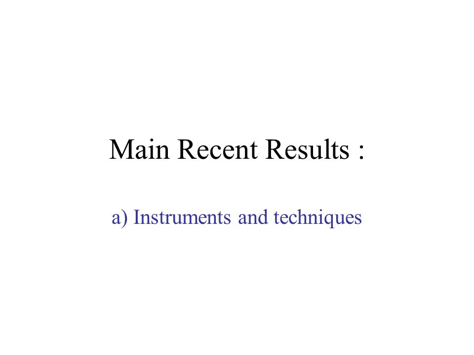 Main Recent Results : a) Instruments and techniques