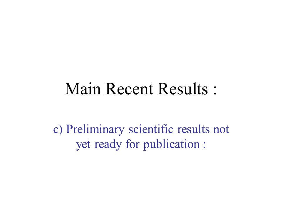 Main Recent Results : c) Preliminary scientific results not yet ready for publication :