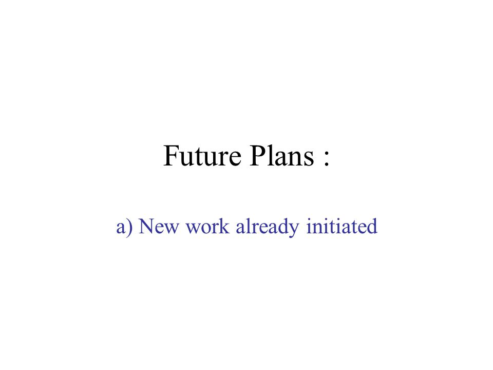 Future Plans : a) New work already initiated