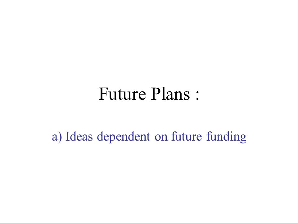 Future Plans : a) Ideas dependent on future funding