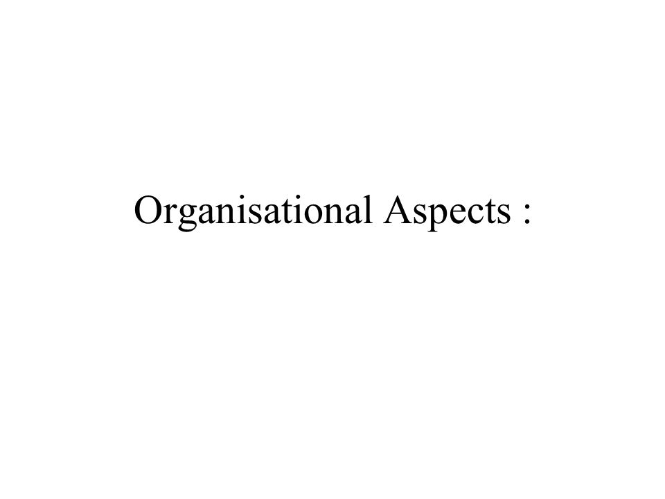 Organisational Aspects :