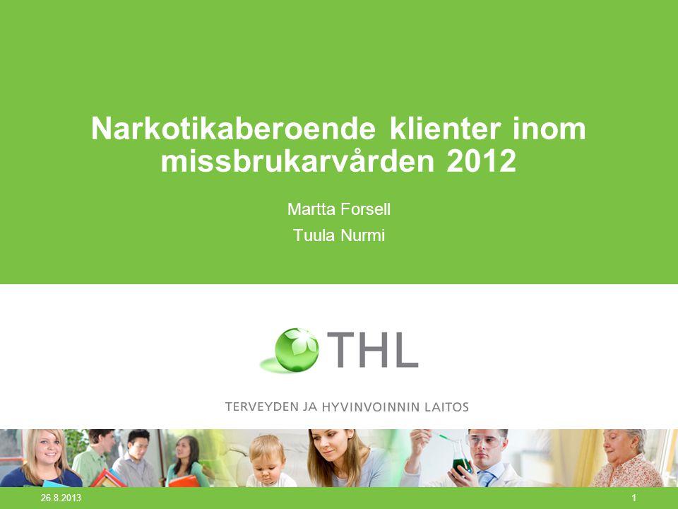 26.8.20131 Narkotikaberoende klienter inom missbrukarvården 2012 Martta Forsell Tuula Nurmi