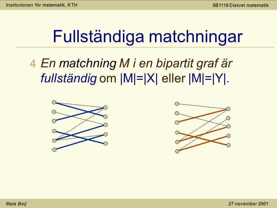 Institutionen för matematik, KTH Mats Boij 5B1118 Diskret matematik 27 november 2001 Fullständiga matchningar 4 En matchning M i en bipartit graf är f