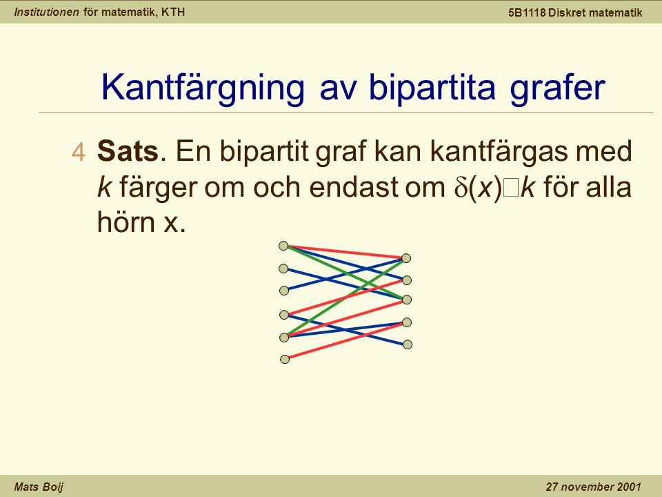 Institutionen för matematik, KTH Mats Boij 5B1118 Diskret matematik 27 november 2001 Kantfärgning av bipartita grafer  Sats. En bipartit graf kan kan