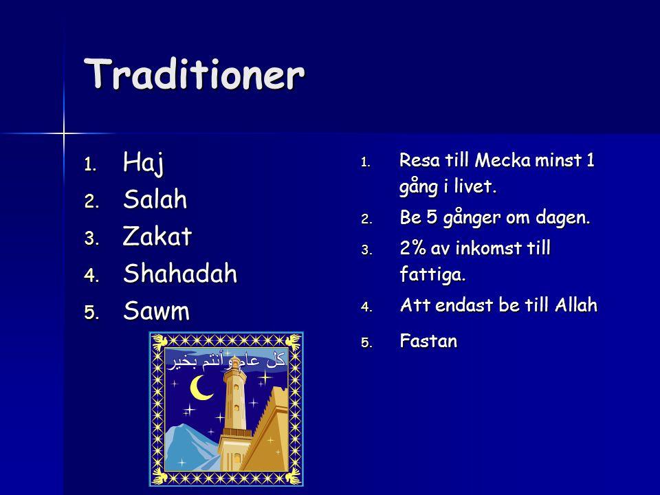 Traditioner 1. Resa till Mecka minst 1 gång i livet. 2. Be 5 gånger om dagen. 3. 2% av inkomst till fattiga. 4. Att endast be till Allah 5. Fastan 1.
