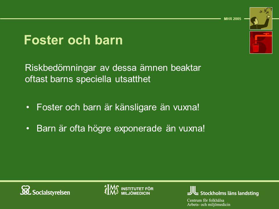 Foster och barn Riskbedömningar av dessa ämnen beaktar oftast barns speciella utsatthet MHR 2005 Foster och barn är känsligare än vuxna! Barn är ofta
