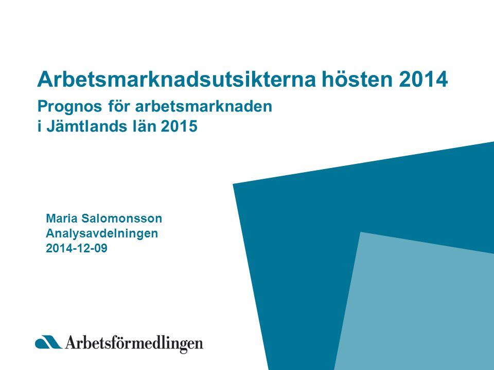 Arbetsmarknadsutsikterna hösten 2014 Prognos för arbetsmarknaden i Jämtlands län 2015 Maria Salomonsson Analysavdelningen 2014-12-09