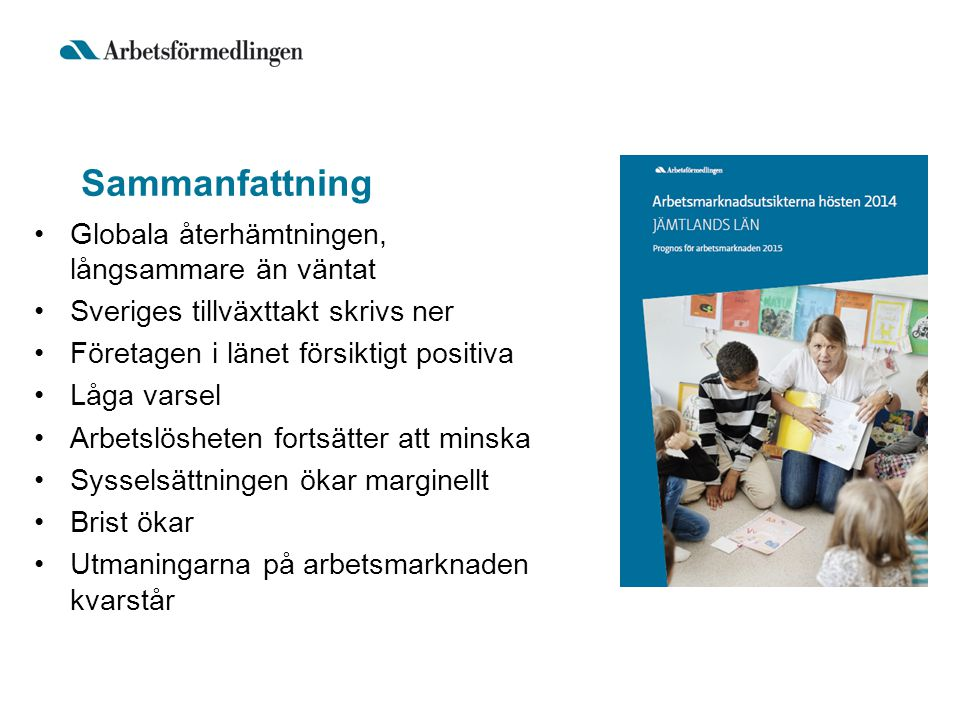 Sammanfattning Globala återhämtningen, långsammare än väntat Sveriges tillväxttakt skrivs ner Företagen i länet försiktigt positiva Låga varsel Arbets