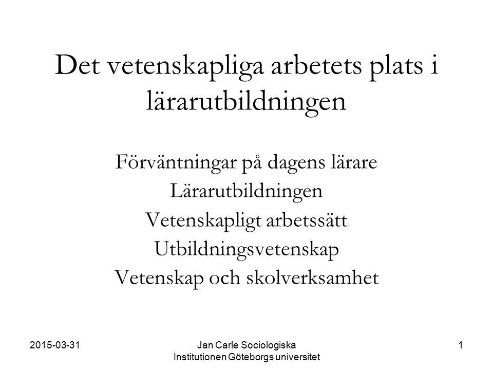 2015-03-31Jan Carle Sociologiska Institutionen Göteborgs universitet 1 Det vetenskapliga arbetets plats i lärarutbildningen Förväntningar på dagens lä