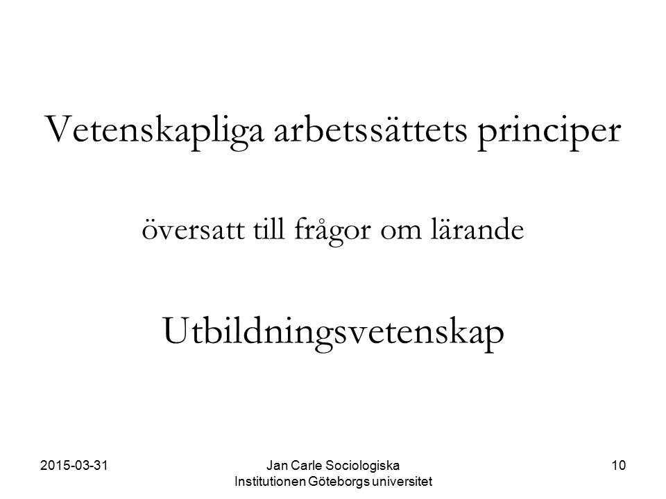 2015-03-31Jan Carle Sociologiska Institutionen Göteborgs universitet 10 Vetenskapliga arbetssättets principer översatt till frågor om lärande Utbildni