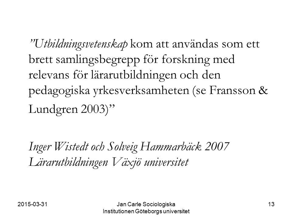 """2015-03-31Jan Carle Sociologiska Institutionen Göteborgs universitet 13 """"Utbildningsvetenskap kom att användas som ett brett samlingsbegrepp för forsk"""