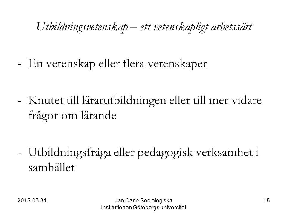 2015-03-31Jan Carle Sociologiska Institutionen Göteborgs universitet 15 Utbildningsvetenskap – ett vetenskapligt arbetssätt - En vetenskap eller flera