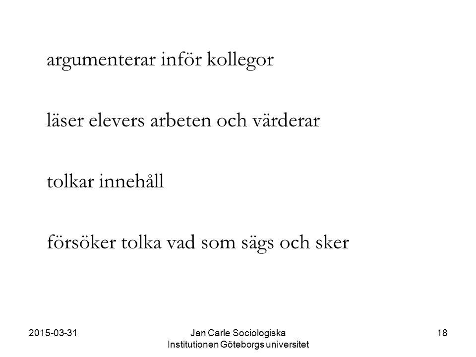 2015-03-31Jan Carle Sociologiska Institutionen Göteborgs universitet 18 argumenterar inför kollegor läser elevers arbeten och värderar tolkar innehåll