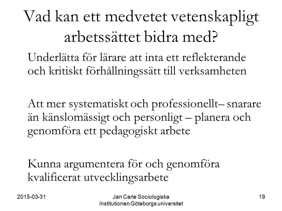 2015-03-31Jan Carle Sociologiska Institutionen Göteborgs universitet 19 Vad kan ett medvetet vetenskapligt arbetssättet bidra med? Underlätta för lära