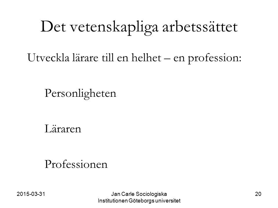 2015-03-31Jan Carle Sociologiska Institutionen Göteborgs universitet 20 Det vetenskapliga arbetssättet Utveckla lärare till en helhet – en profession: