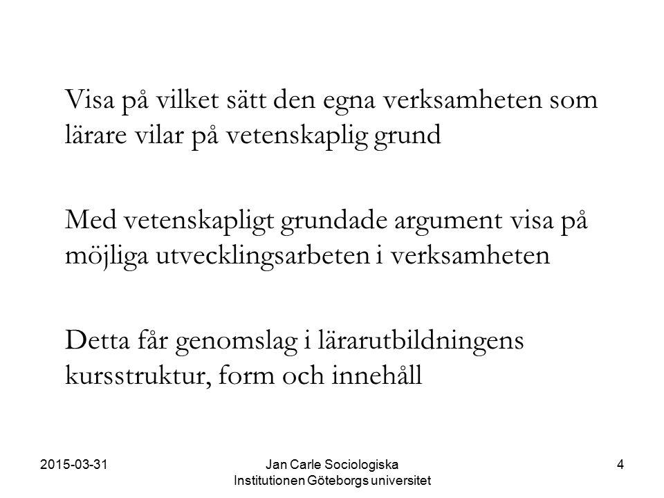 2015-03-31Jan Carle Sociologiska Institutionen Göteborgs universitet 4 Visa på vilket sätt den egna verksamheten som lärare vilar på vetenskaplig grun