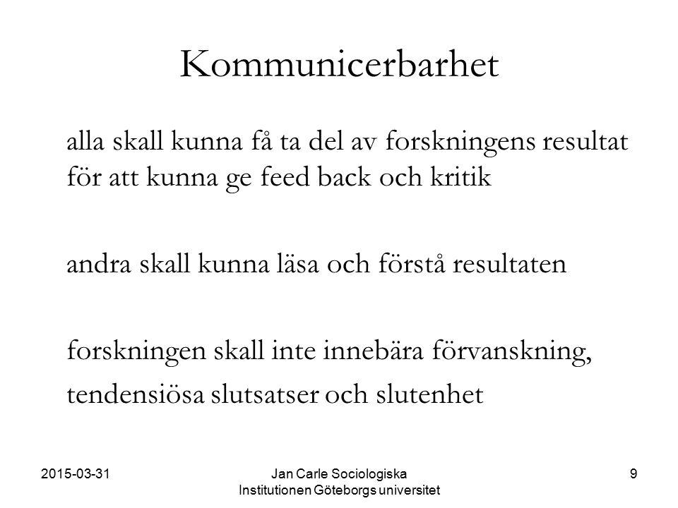 2015-03-31Jan Carle Sociologiska Institutionen Göteborgs universitet 9 Kommunicerbarhet alla skall kunna få ta del av forskningens resultat för att ku