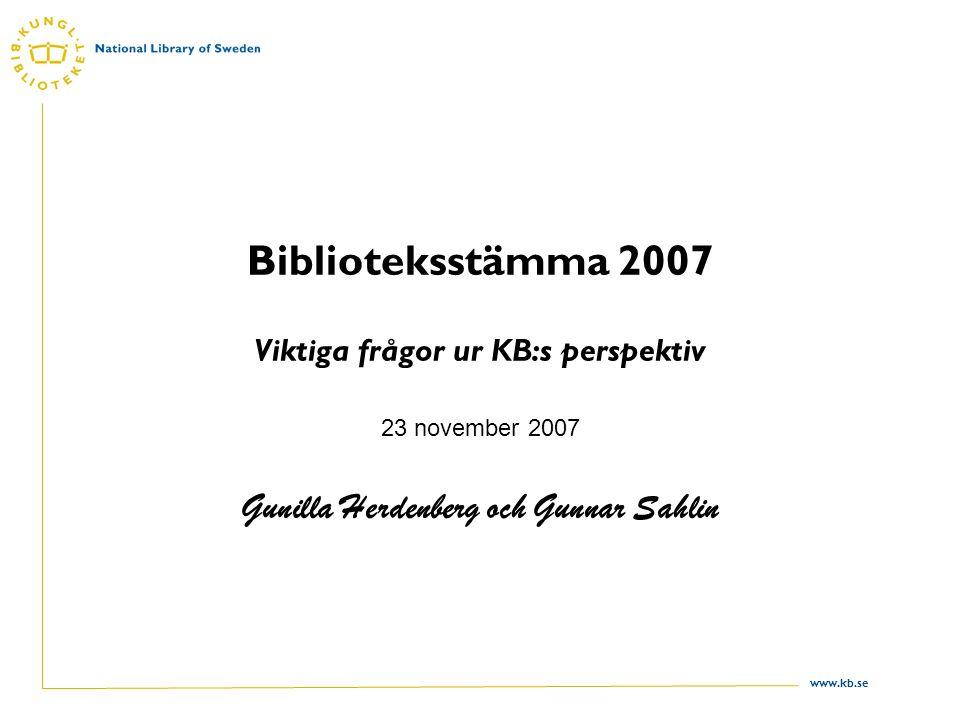 www.kb.se Biblioteksstämma 2007 Viktiga frågor ur KB:s perspektiv 23 november 2007 Gunilla Herdenberg och Gunnar Sahlin