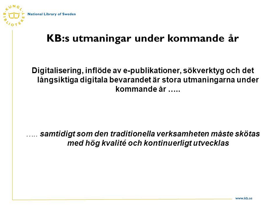 www.kb.se KB:s utmaningar under kommande år Digitalisering, inflöde av e-publikationer, sökverktyg och det långsiktiga digitala bevarandet är stora utmaningarna under kommande år …..