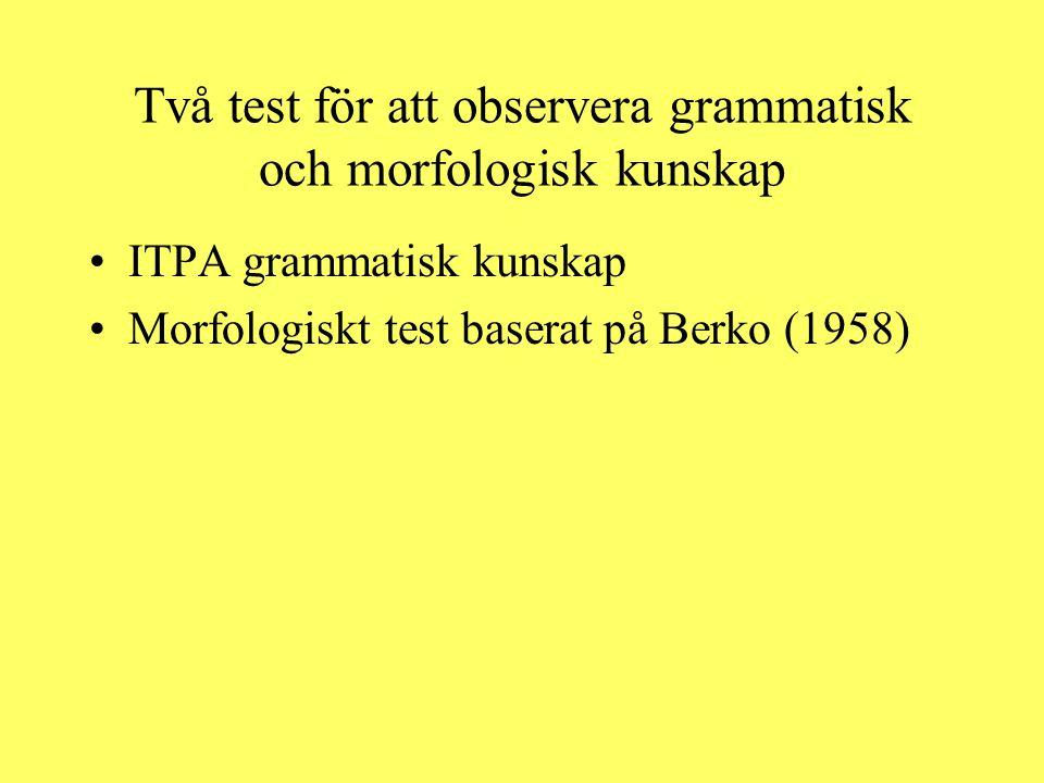 Två test för att observera grammatisk och morfologisk kunskap ITPA grammatisk kunskap Morfologiskt test baserat på Berko (1958)