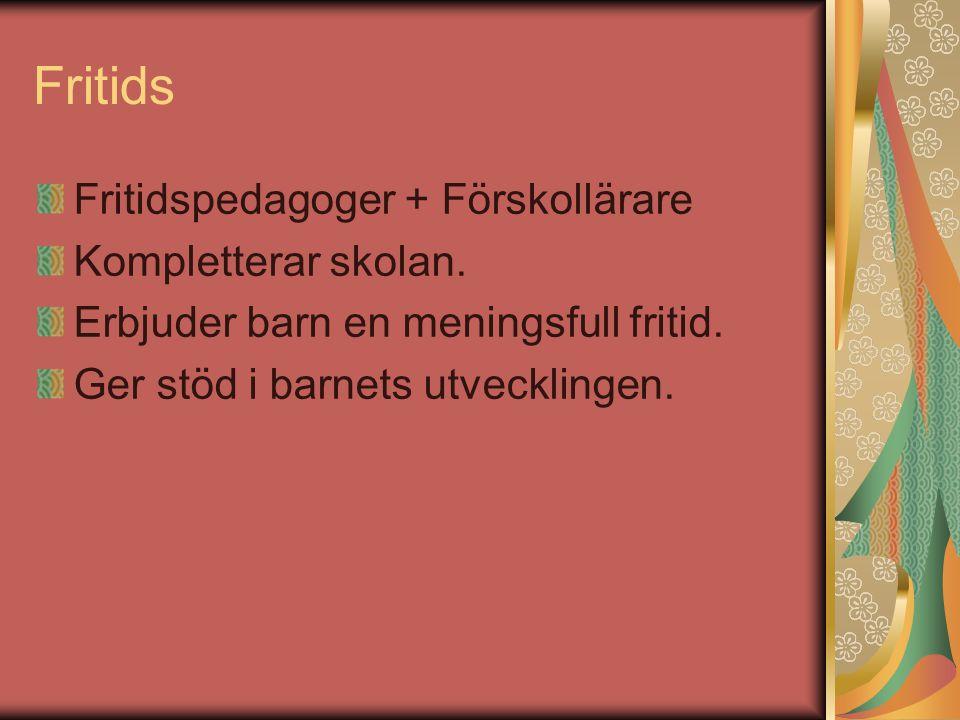 Fritids Fritidspedagoger + Förskollärare Kompletterar skolan. Erbjuder barn en meningsfull fritid. Ger stöd i barnets utvecklingen.