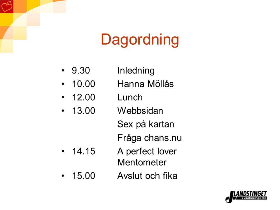 Dagordning 9.30 Inledning 10.00 Hanna Möllås 12.00Lunch 13.00Webbsidan Sex på kartan Fråga chans.nu 14.15A perfect lover Mentometer 15.00Avslut och fi