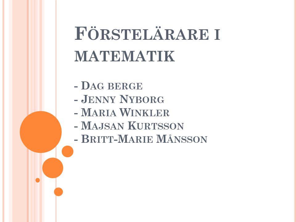 F ÖRSTELÄRARE I MATEMATIK - D AG BERGE - J ENNY N YBORG - M ARIA W INKLER - M AJSAN K URTSSON - B RITT -M ARIE M ÅNSSON