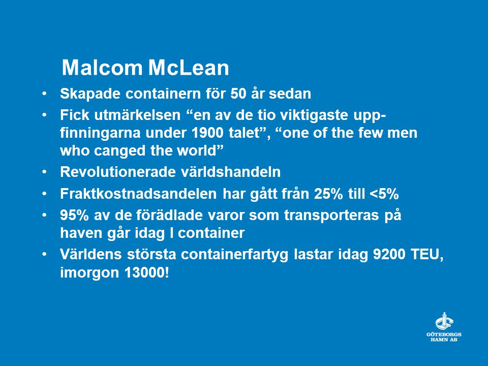 Malcom McLean Skapade containern för 50 år sedan Fick utmärkelsen en av de tio viktigaste upp- finningarna under 1900 talet , one of the few men who canged the world Revolutionerade världshandeln Fraktkostnadsandelen har gått från 25% till <5% 95% av de förädlade varor som transporteras på haven går idag I container Världens största containerfartyg lastar idag 9200 TEU, imorgon 13000!