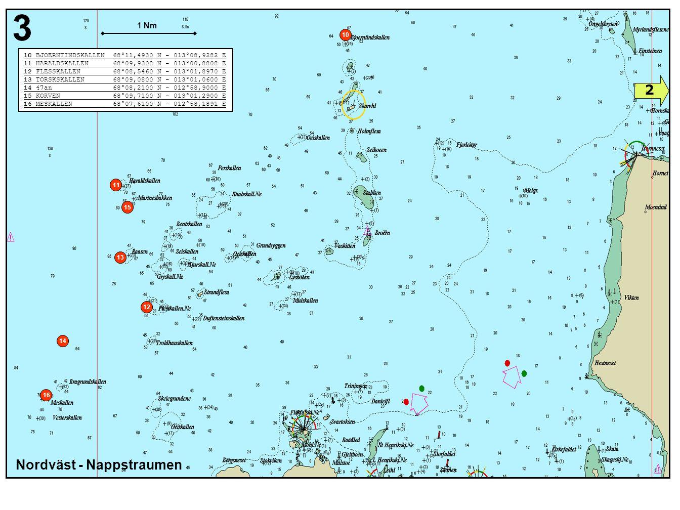 Nordväst - Nappstraumen 3 15 13 11 12 14 10 BJOERNTINDSKALLEN 68°11,4930 N - 013°08,9282 E 11 HARALDSKALLEN 68°09,9308 N - 013°00,8808 E 12 FLESSKALLEN 68°08,5460 N - 013°01,8970 E 13 TORSKSKALLEN 68°09,0800 N - 013°01,0600 E 14 47an 68°08,2100 N - 012°58,9000 E 15 KORVEN 68°09,7100 N - 013°01,2900 E 16 MESKALLEN 68°07,6100 N - 012°58,1891 E 10 1 Nm 16 2