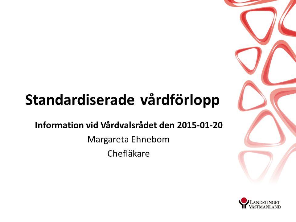 Standardiserade vårdförlopp Information vid Vårdvalsrådet den 2015-01-20 Margareta Ehnebom Chefläkare