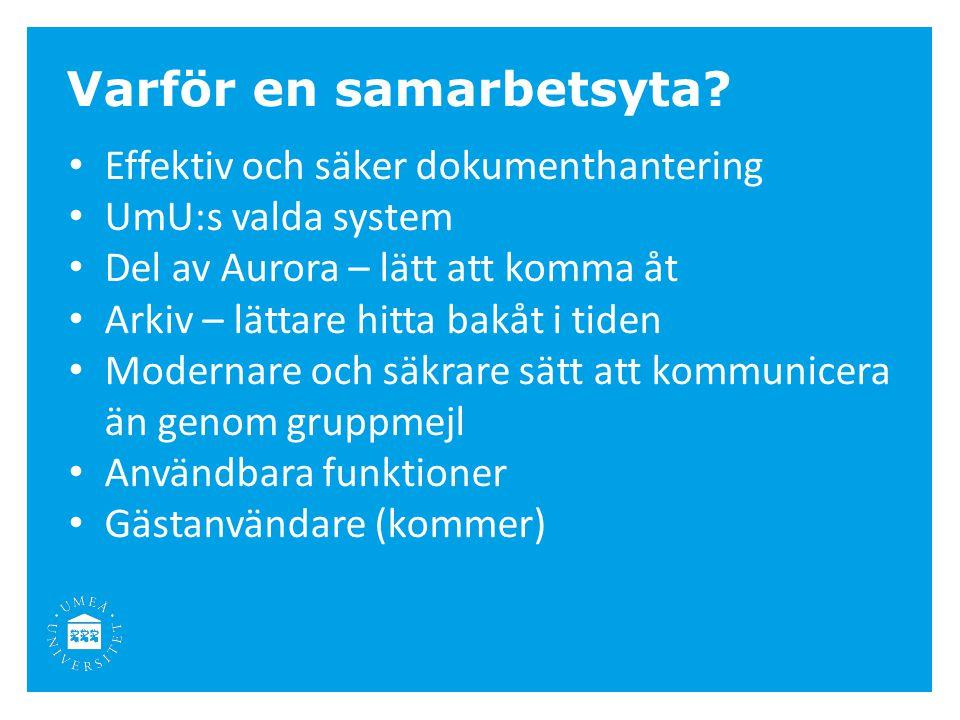 Varför en samarbetsyta? Effektiv och säker dokumenthantering UmU:s valda system Del av Aurora – lätt att komma åt Arkiv – lättare hitta bakåt i tiden