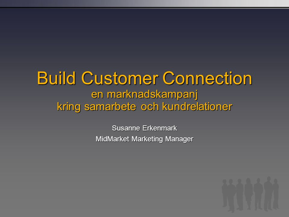Build Customer Connection en marknadskampanj kring samarbete och kundrelationer Susanne Erkenmark MidMarket Marketing Manager