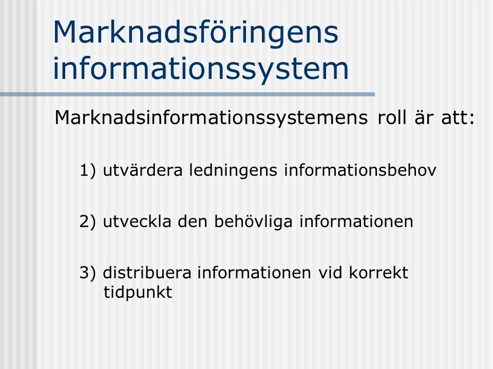Marknadsföringens informationssystem Marknadsinformationssystemens roll är att: 1) utvärdera ledningens informationsbehov 2) utveckla den behövliga in