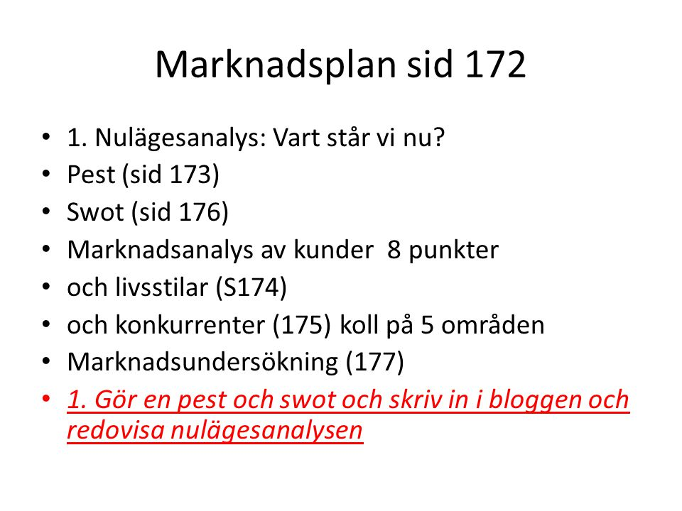 Marknadsplan sid 172 1. Nulägesanalys: Vart står vi nu? Pest (sid 173) Swot (sid 176) Marknadsanalys av kunder 8 punkter och livsstilar (S174) och kon