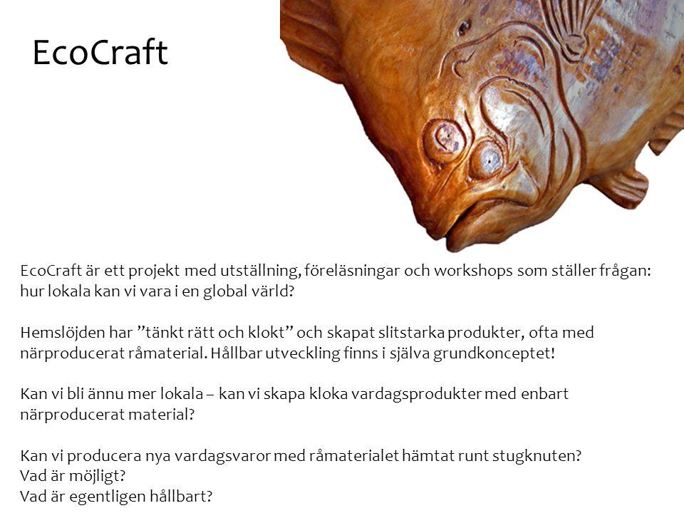 EcoCraft EcoCraft är ett projekt med utställning, föreläsningar och workshops som ställer frågan: hur lokala kan vi vara i en global värld? Hemslöjden