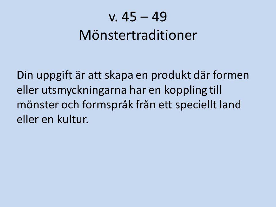 v. 45 – 49 Mönstertraditioner Din uppgift är att skapa en produkt där formen eller utsmyckningarna har en koppling till mönster och formspråk från ett