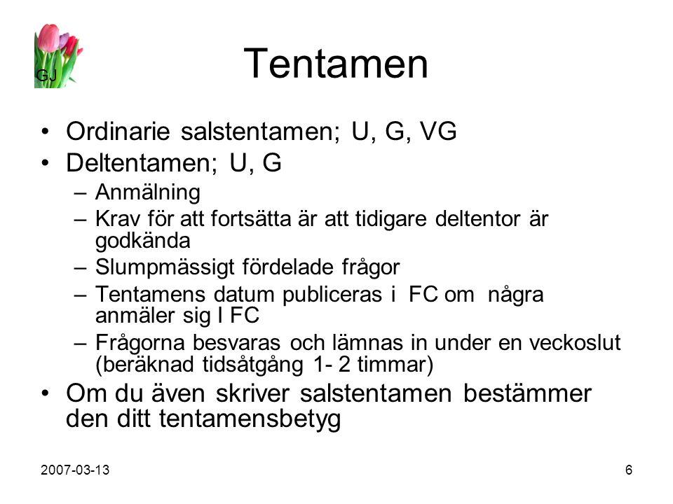 GJ 2007-03-136 Tentamen Ordinarie salstentamen; U, G, VG Deltentamen; U, G –Anmälning –Krav för att fortsätta är att tidigare deltentor är godkända –Slumpmässigt fördelade frågor –Tentamens datum publiceras i FC om några anmäler sig I FC –Frågorna besvaras och lämnas in under en veckoslut (beräknad tidsåtgång 1- 2 timmar) Om du även skriver salstentamen bestämmer den ditt tentamensbetyg